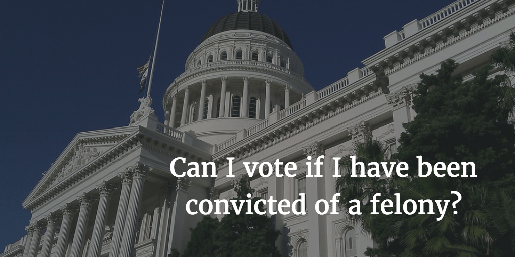 Can I vote if I have been convicted of a felony?